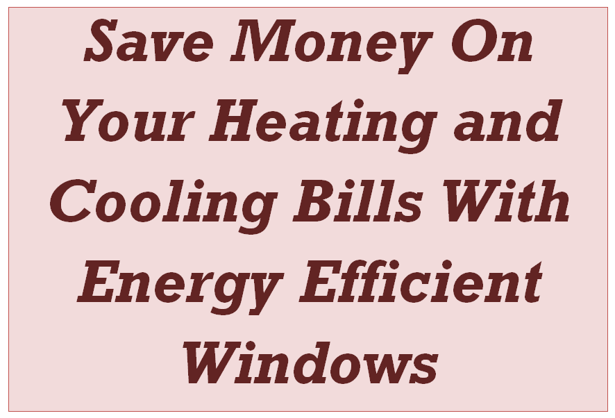Save Money On Your Heating and Cooling Bills With Energy Efficient Windows